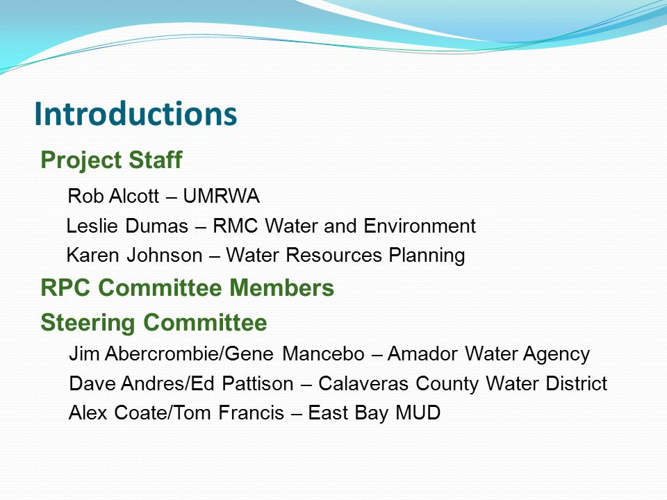 Introductions Project Staff Rob Alcott – UMRWA Leslie Dumas – RMC Water and Environment Karen Johnson – Water Resources Planning RPC Committee Members Steering Committee Jim Abercrombie/Gene Mancebo – Amador Water Agency Dave Andres/Ed Pattison – Calaveras County Water District Alex Coate/Tom Francis – East Bay MUD