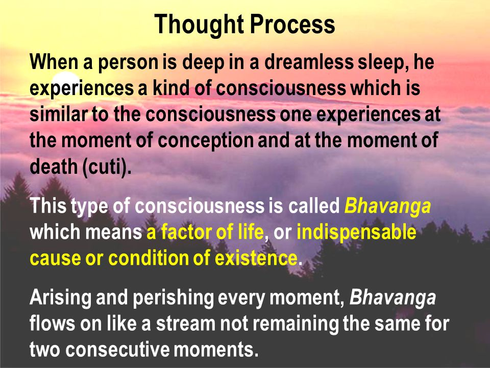 Thought Process When a person is deep in a dreamless sleep, he experiences a kind of consciousness which is similar to the consciousness one experiences at the moment of conception and at the moment of death (cuti).