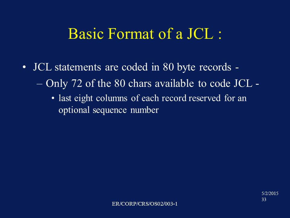 5/2/2015 33 ER/CORP/CRS/OS02/003-1 Basic Format of a JCL : JCL statements are coded in 80 byte records - –Only 72 of the 80 chars available to code JCL - last eight columns of each record reserved for an optional sequence number
