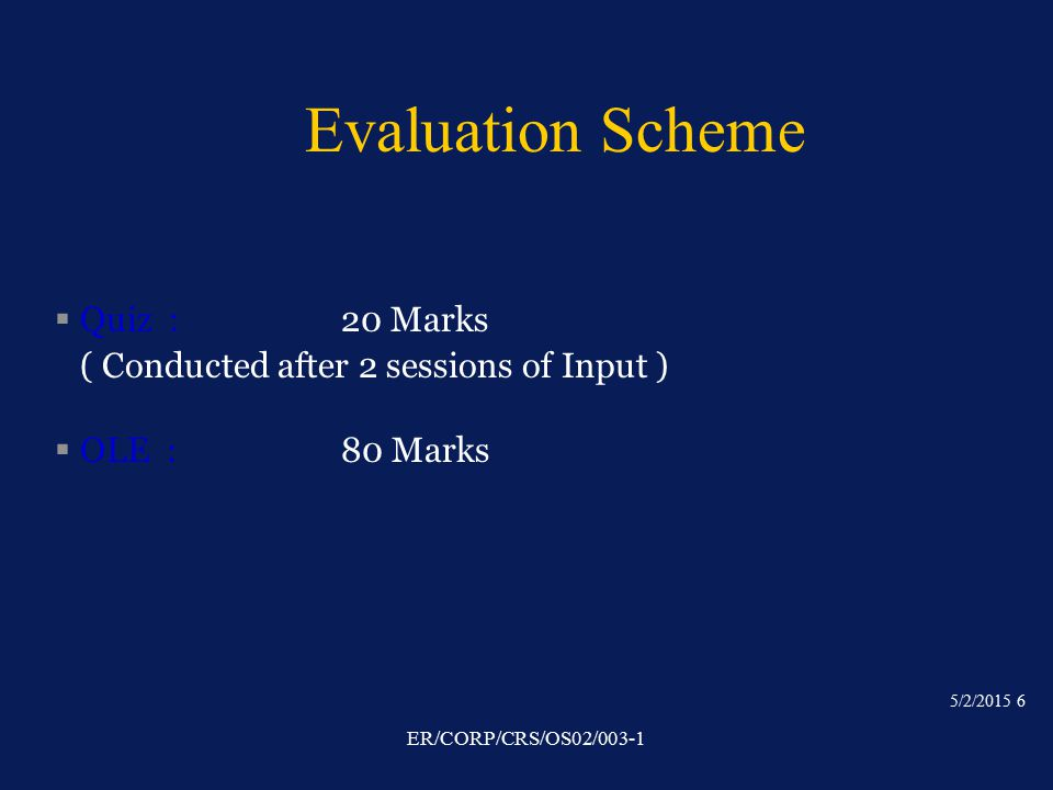 5/2/2015 6 ER/CORP/CRS/OS02/003-1 Evaluation Scheme § Quiz : 20 Marks ( Conducted after 2 sessions of Input ) § OLE : 80 Marks