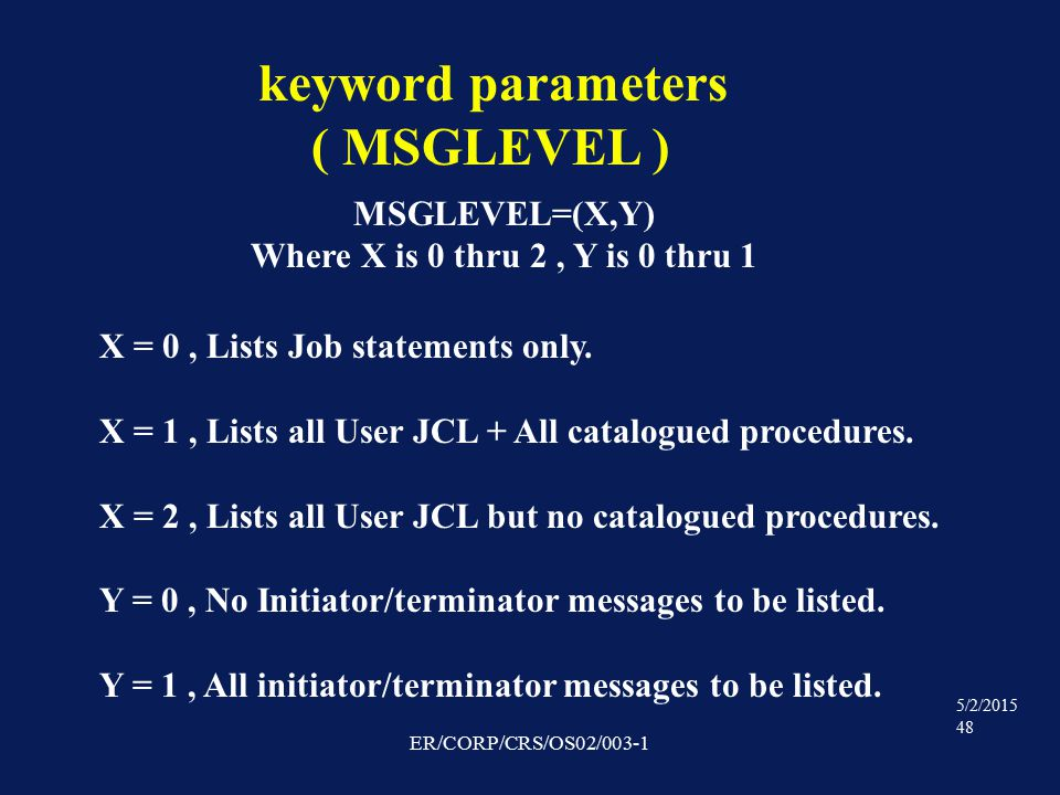 5/2/2015 48 ER/CORP/CRS/OS02/003-1 keyword parameters ( MSGLEVEL ) MSGLEVEL=(X,Y) Where X is 0 thru 2, Y is 0 thru 1 X = 0, Lists Job statements only.