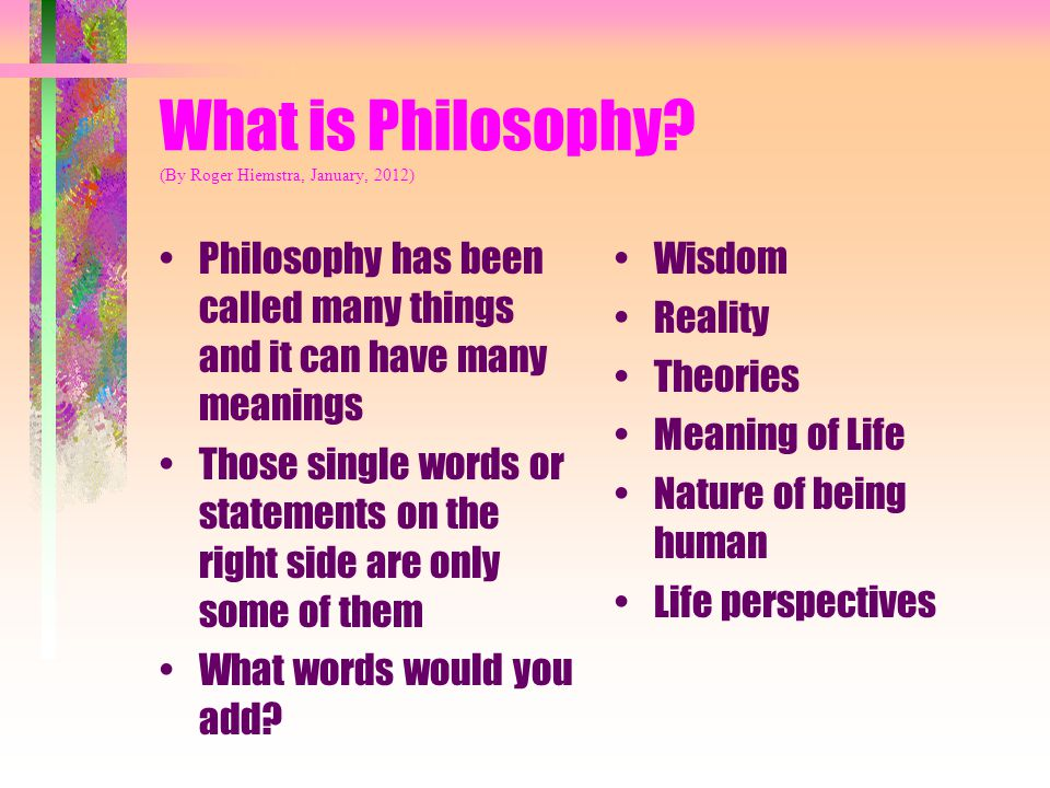 What is Philosophy? (By Roger Hiemstra, January, 2012) Philosophy has been called many things and it can have many meanings Those single words or stat