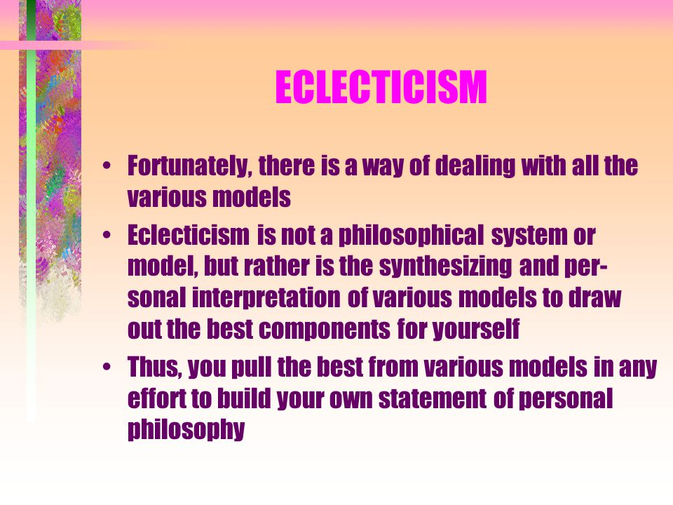 ECLECTICISM Fortunately, there is a way of dealing with all the various models Eclecticism is not a philosophical system or model, but rather is the s
