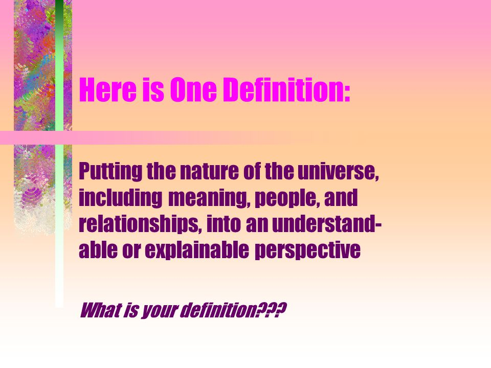 Here is One Definition: Putting the nature of the universe, including meaning, people, and relationships, into an understand- able or explainable perspective What is your definition???