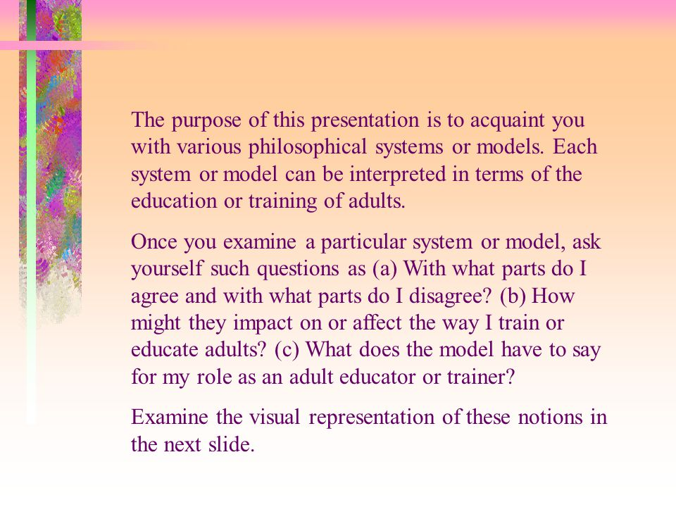 The purpose of this presentation is to acquaint you with various philosophical systems or models.