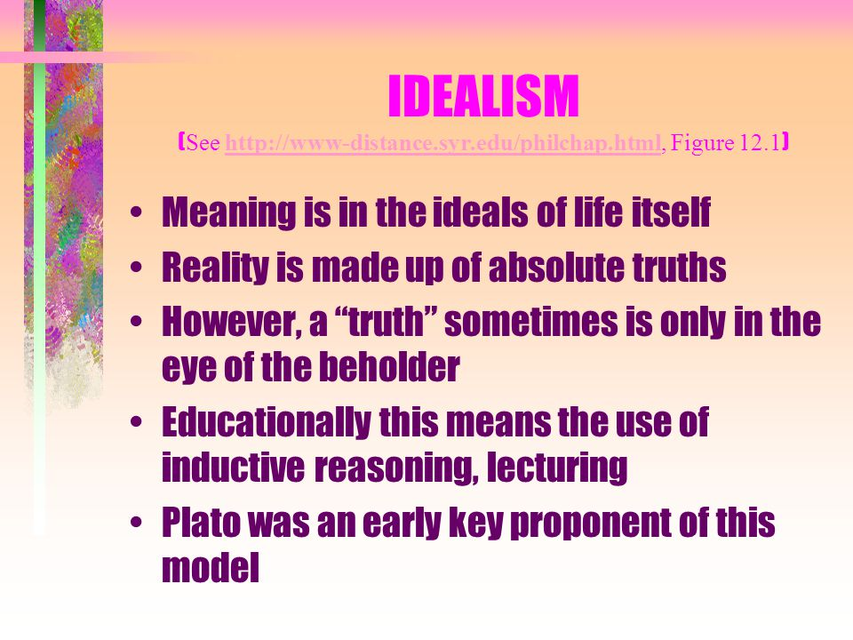 IDEALISM ( See http://www-distance.syr.edu/philchap.html, Figure 12.1 )http://www-distance.syr.edu/philchap.html Meaning is in the ideals of life itse