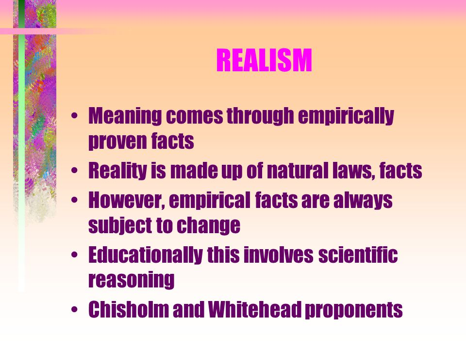 REALISM Meaning comes through empirically proven facts Reality is made up of natural laws, facts However, empirical facts are always subject to change