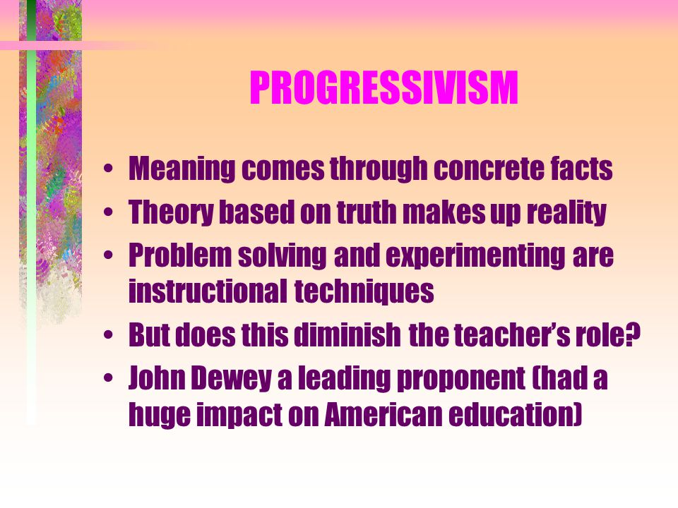 PROGRESSIVISM Meaning comes through concrete facts Theory based on truth makes up reality Problem solving and experimenting are instructional techniques But does this diminish the teacher's role.