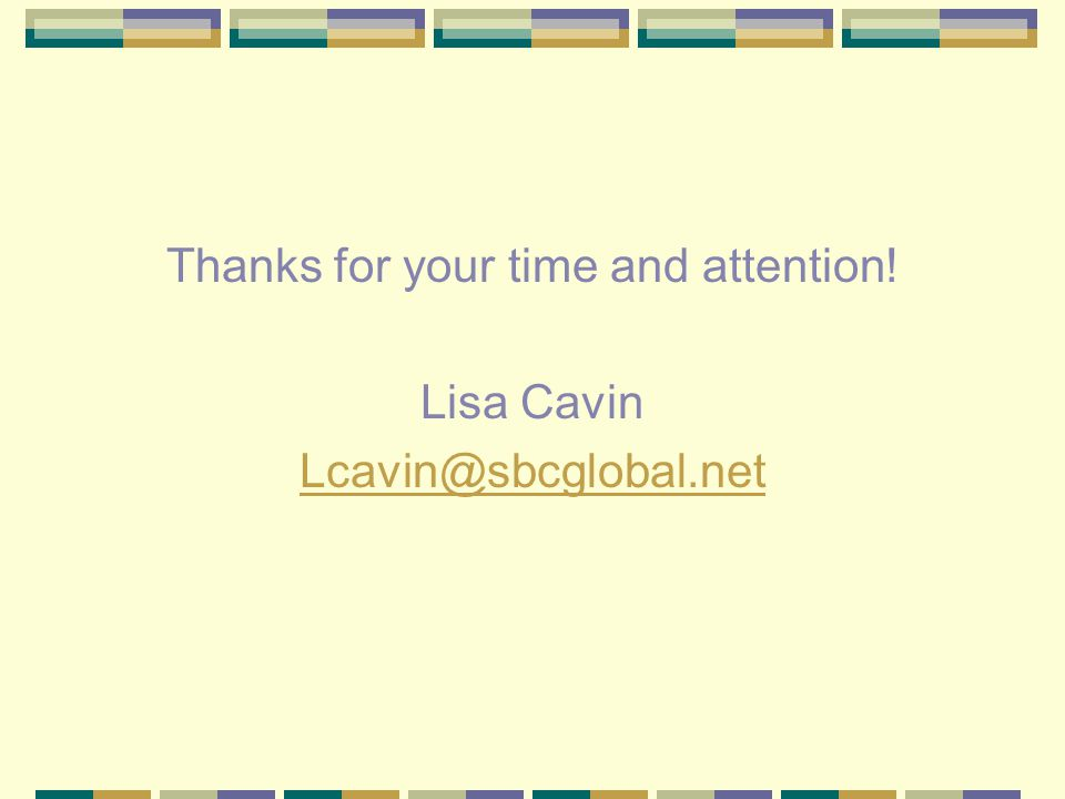 Thanks for your time and attention! Lisa Cavin Lcavin@sbcglobal.net