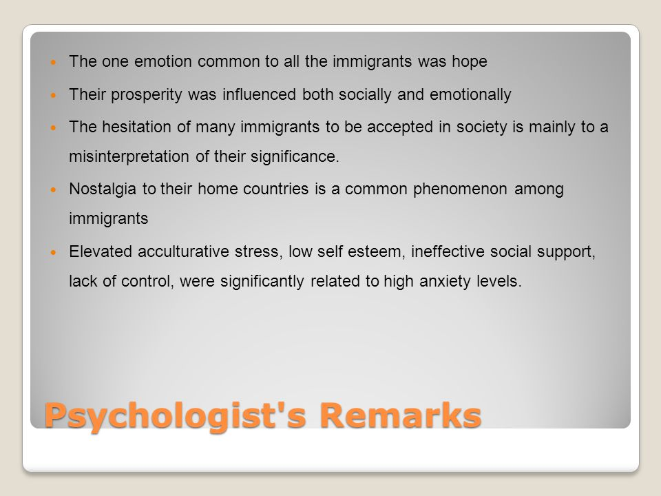 Psychologist s Remarks The one emotion common to all the immigrants was hope Their prosperity was influenced both socially and emotionally The hesitation of many immigrants to be accepted in society is mainly to a misinterpretation of their significance.