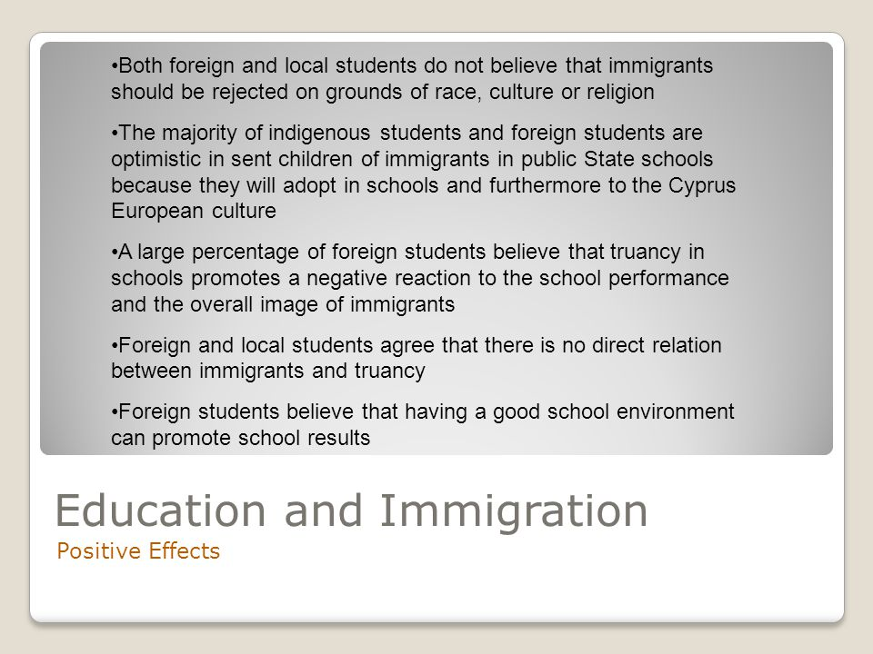 Education and Immigration Negative Effects Frequent judgemental of foreign students in conjunction with the elements of racist discrimination by some of the local students can lead to segregation within the school space, therefore, in the same way can and immigrants be directed to similar ghettos A large percentage of students has unfortunately witnessed offensive comments after disagreement with local students in school space A small percentage of local students refuse immigrants on grounds of race, culture or religion