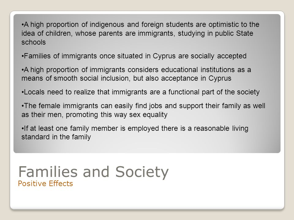 Families and Society Positive Effects A high proportion of indigenous and foreign students are optimistic to the idea of children, whose parents are immigrants, studying in public State schools Families of immigrants once situated in Cyprus are socially accepted A high proportion of immigrants considers educational institutions as a means of smooth social inclusion, but also acceptance in Cyprus Locals need to realize that immigrants are a functional part of the society The female immigrants can easily find jobs and support their family as well as their men, promoting this way sex equality If at least one family member is employed there is a reasonable living standard in the family