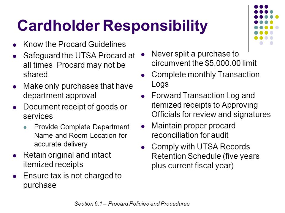 CardholderResponsibility Know the Procard Guidelines Safeguard the UTSA Procard at all times Procard may not be shared.