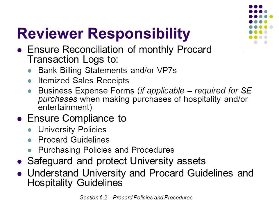 Reviewer Responsibility Ensure Reconciliation of monthly Procard Transaction Logs to: Bank Billing Statements and/or VP7s Itemized Sales Receipts Business Expense Forms (if applicable – required for SE purchases when making purchases of hospitality and/or entertainment) Ensure Compliance to University Policies Procard Guidelines Purchasing Policies and Procedures Safeguard and protect University assets Understand University and Procard Guidelines and Hospitality Guidelines Section 6.2 – Procard Policies and Procedures