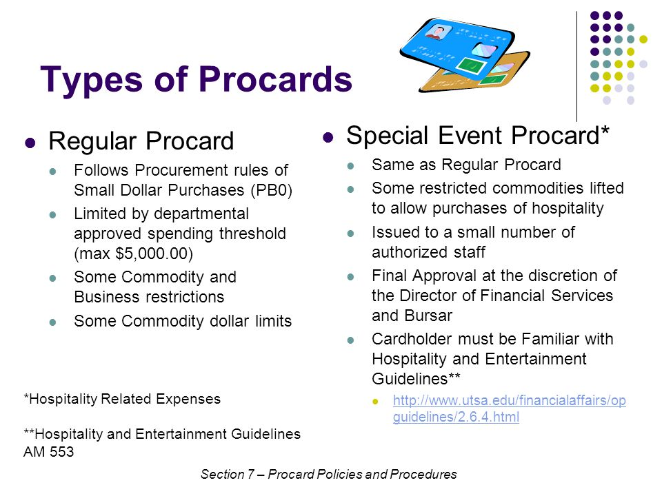 Types of Procards Regular Procard Follows Procurement rules of Small Dollar Purchases (PB0) Limited by departmental approved spending threshold (max $5,000.00) Some Commodity and Business restrictions Some Commodity dollar limits Special Event Procard* Same as Regular Procard Some restricted commodities lifted to allow purchases of hospitality Issued to a small number of authorized staff Final Approval at the discretion of the Director of Financial Services and Bursar Cardholder must be Familiar with Hospitality and Entertainment Guidelines** http://www.utsa.edu/financialaffairs/op guidelines/2.6.4.html http://www.utsa.edu/financialaffairs/op guidelines/2.6.4.html Section 7 – Procard Policies and Procedures *Hospitality Related Expenses **Hospitality and Entertainment Guidelines AM 553