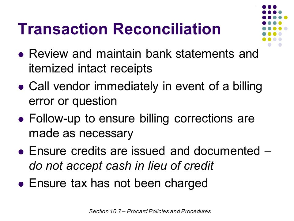 Transaction Reconciliation Review and maintain bank statements and itemized intact receipts Call vendor immediately in event of a billing error or question Follow-up to ensure billing corrections are made as necessary Ensure credits are issued and documented – do not accept cash in lieu of credit Ensure tax has not been charged Section 10.7 – Procard Policies and Procedures