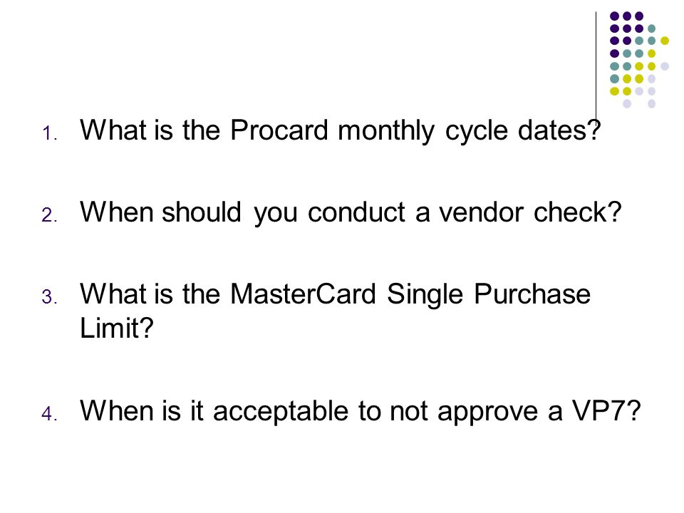 1. What is the Procard monthly cycle dates. 2. When should you conduct a vendor check.