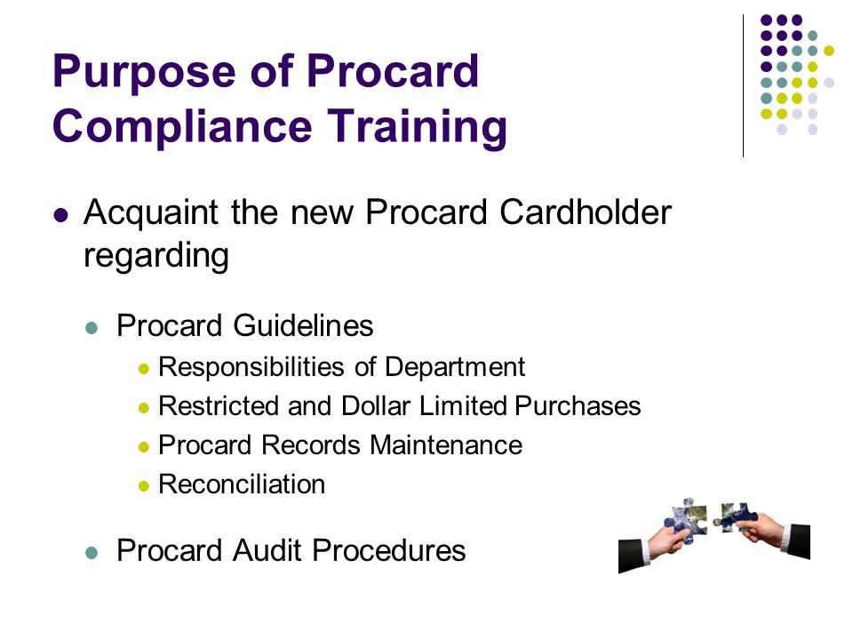 Purpose of Procard Compliance Training Acquaint the new Procard Cardholder regarding Procard Guidelines Responsibilities of Department Restricted and Dollar Limited Purchases Procard Records Maintenance Reconciliation Procard Audit Procedures