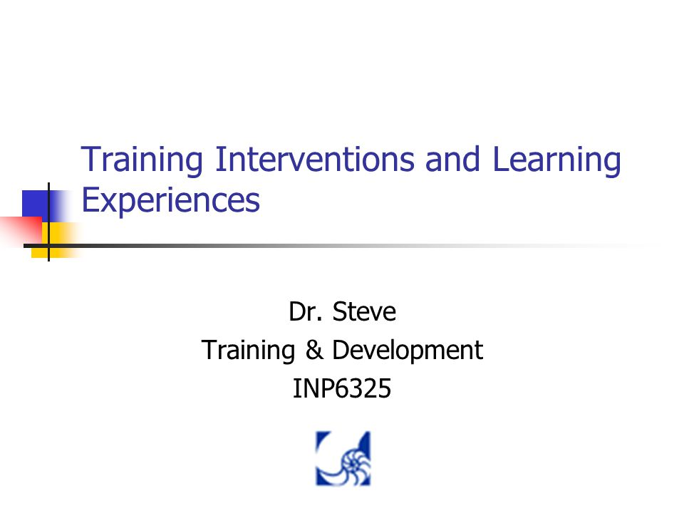 Training Interventions and Learning Experiences Dr. Steve Training & Development INP6325