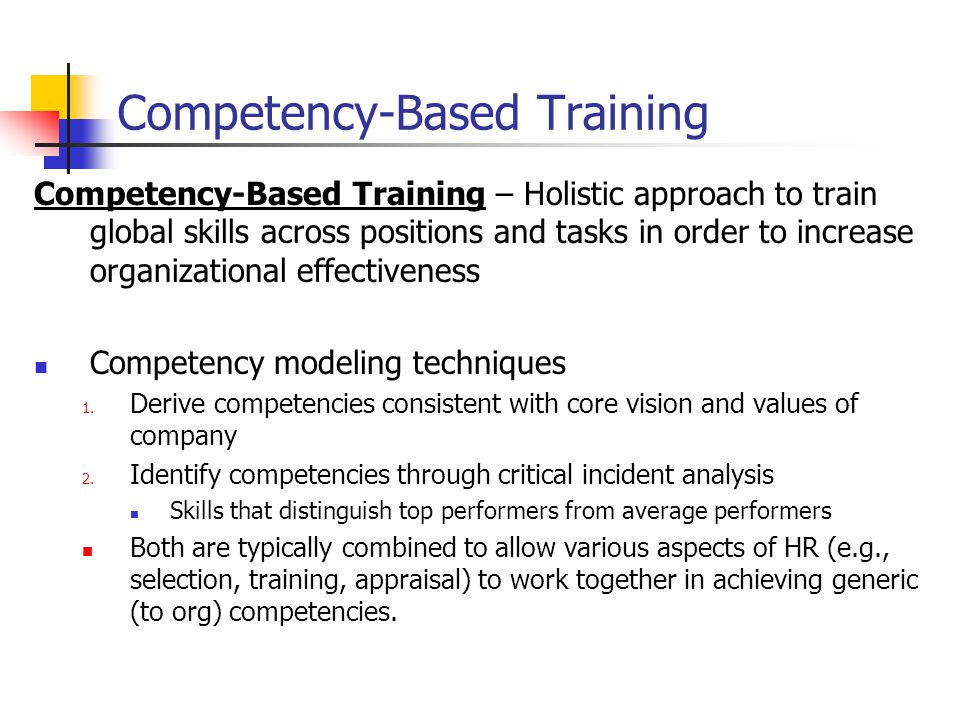 Competency-Based Training Competency-Based Training – Holistic approach to train global skills across positions and tasks in order to increase organizational effectiveness Competency modeling techniques 1.