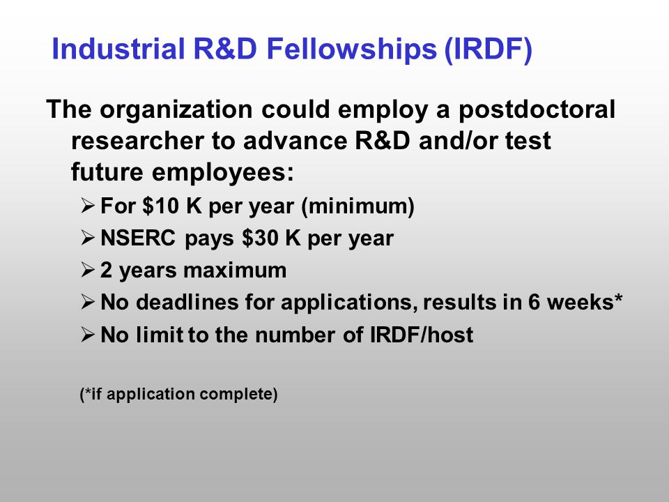 Industrial R&D Fellowships (IRDF) The organization could employ a postdoctoral researcher to advance R&D and/or test future employees:  For $10 K per year (minimum)  NSERC pays $30 K per year  2 years maximum  No deadlines for applications, results in 6 weeks*  No limit to the number of IRDF/host (*if application complete)