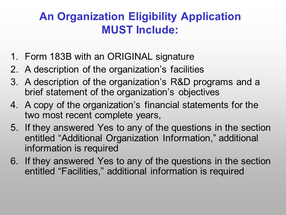 An Organization Eligibility Application MUST Include: 1.Form 183B with an ORIGINAL signature 2.A description of the organization's facilities 3.A description of the organization's R&D programs and a brief statement of the organization's objectives 4.A copy of the organization's financial statements for the two most recent complete years, 5.If they answered Yes to any of the questions in the section entitled Additional Organization Information, additional information is required 6.If they answered Yes to any of the questions in the section entitled Facilities, additional information is required