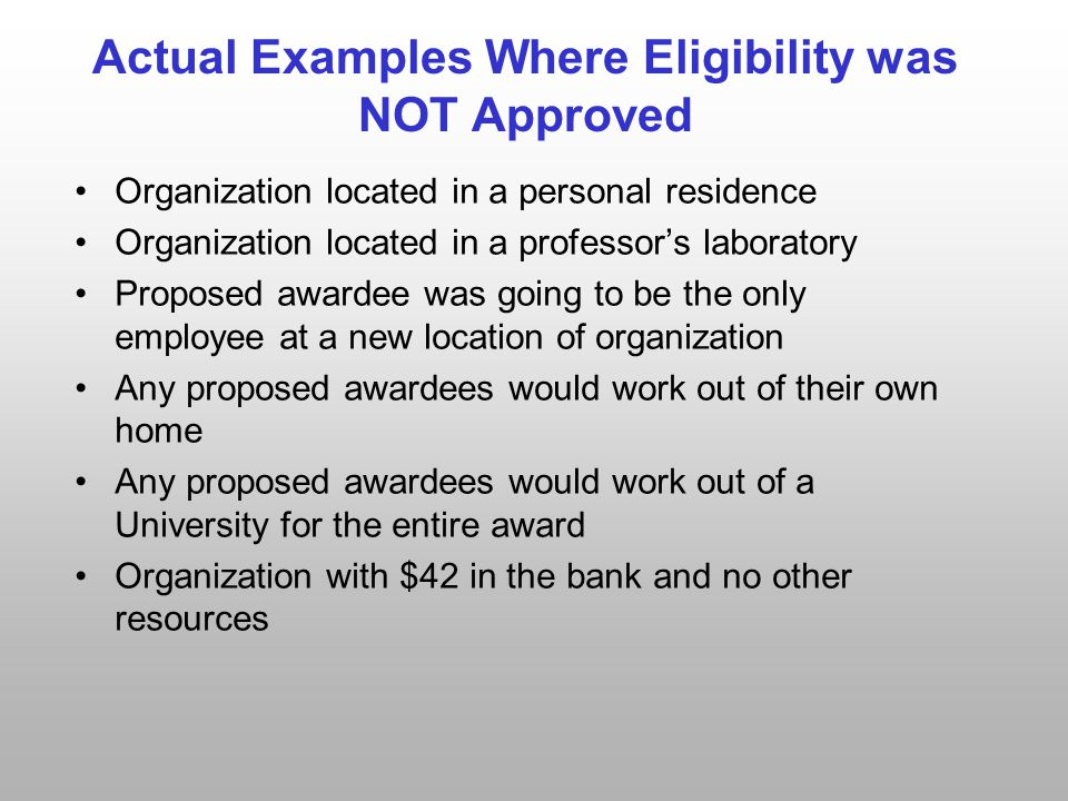 Actual Examples Where Eligibility was NOT Approved Organization located in a personal residence Organization located in a professor's laboratory Proposed awardee was going to be the only employee at a new location of organization Any proposed awardees would work out of their own home Any proposed awardees would work out of a University for the entire award Organization with $42 in the bank and no other resources