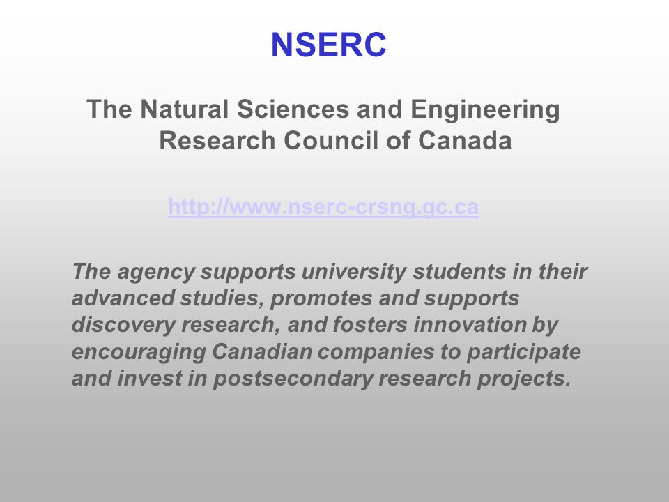 NSERC The Natural Sciences and Engineering Research Council of Canada http://www.nserc-crsng.gc.ca The agency supports university students in their advanced studies, promotes and supports discovery research, and fosters innovation by encouraging Canadian companies to participate and invest in postsecondary research projects.