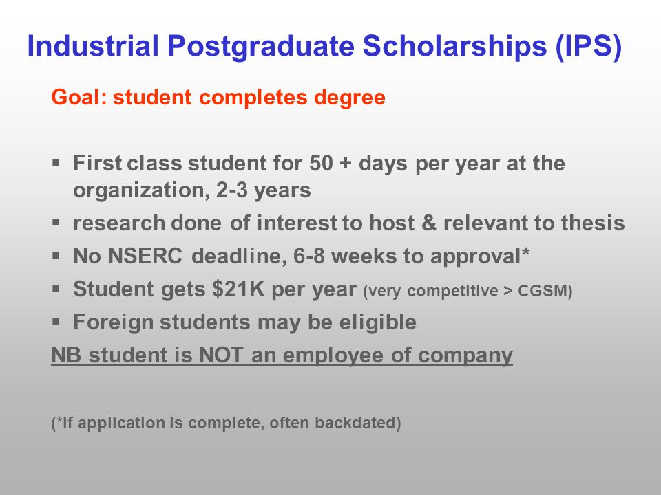 Industrial Postgraduate Scholarships (IPS) Goal: student completes degree  First class student for 50 + days per year at the organization, 2-3 years  research done of interest to host & relevant to thesis  No NSERC deadline, 6-8 weeks to approval*  Student gets $21K per year (very competitive > CGSM)  Foreign students may be eligible NB student is NOT an employee of company (*if application is complete, often backdated)