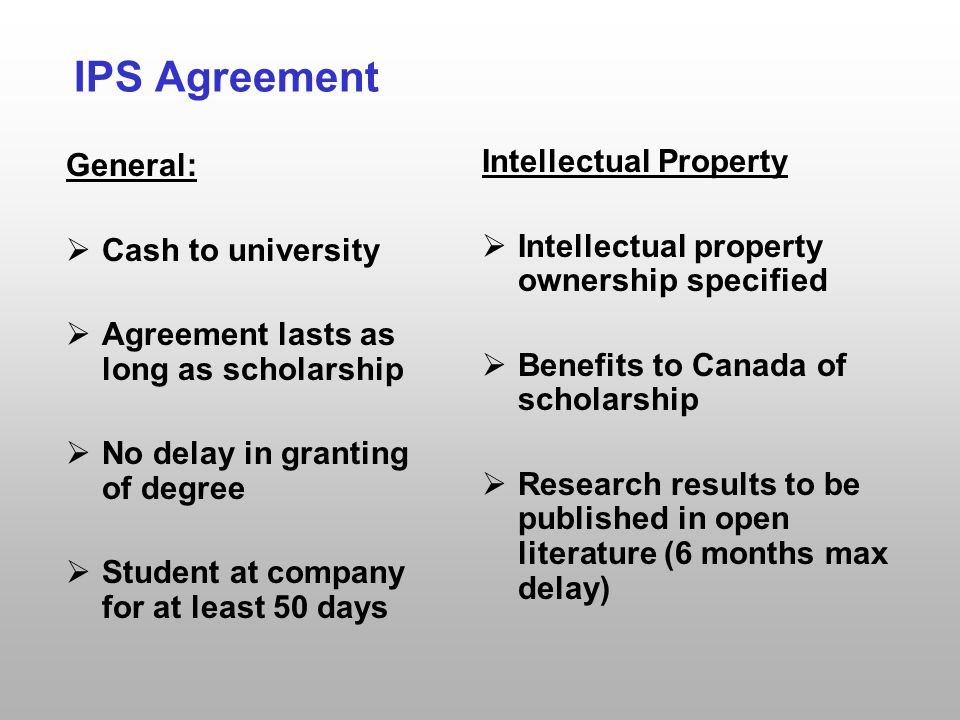 IPS Agreement General:  Cash to university  Agreement lasts as long as scholarship  No delay in granting of degree  Student at company for at least 50 days Intellectual Property  Intellectual property ownership specified  Benefits to Canada of scholarship  Research results to be published in open literature (6 months max delay)