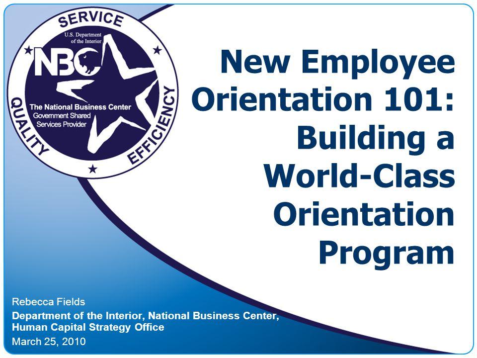 New Employee Orientation 101: Building a World-Class Orientation Program Rebecca Fields Department of the Interior, National Business Center, Human Ca
