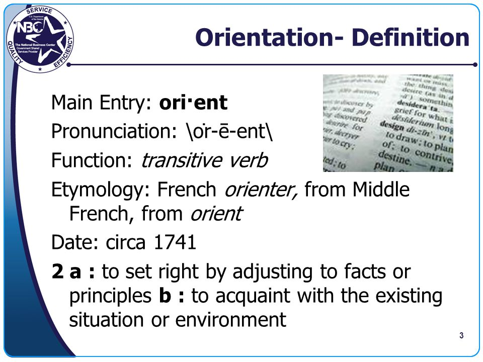 3 Orientation- Definition Main Entry: ori·ent Pronunciation: \ȯr-ē-ent\ Function: transitive verb Etymology: French orienter, from Middle French, fro