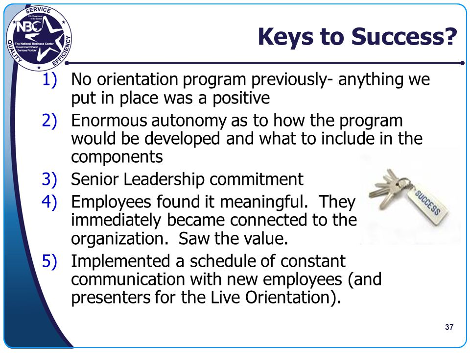 37 Keys to Success? 1)No orientation program previously- anything we put in place was a positive 2)Enormous autonomy as to how the program would be de