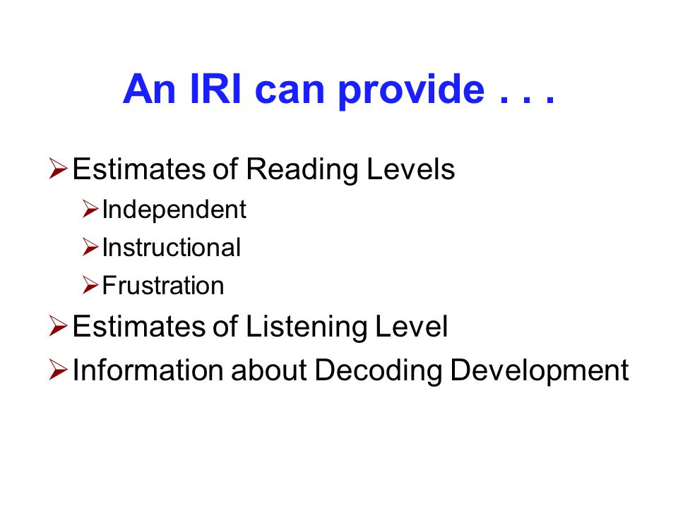 An IRI can provide...  Estimates of Reading Levels  Independent  Instructional  Frustration  Estimates of Listening Level  Information about Dec