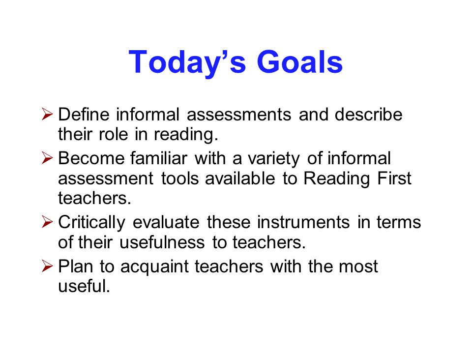 Today's Goals  Define informal assessments and describe their role in reading.  Become familiar with a variety of informal assessment tools availabl
