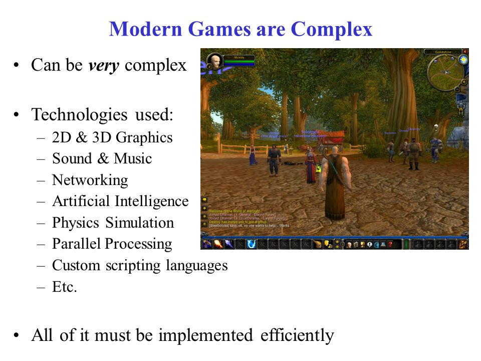 Modern Games are Complex Can be very complex Technologies used: –2D & 3D Graphics –Sound & Music –Networking –Artificial Intelligence –Physics Simulation –Parallel Processing –Custom scripting languages –Etc.
