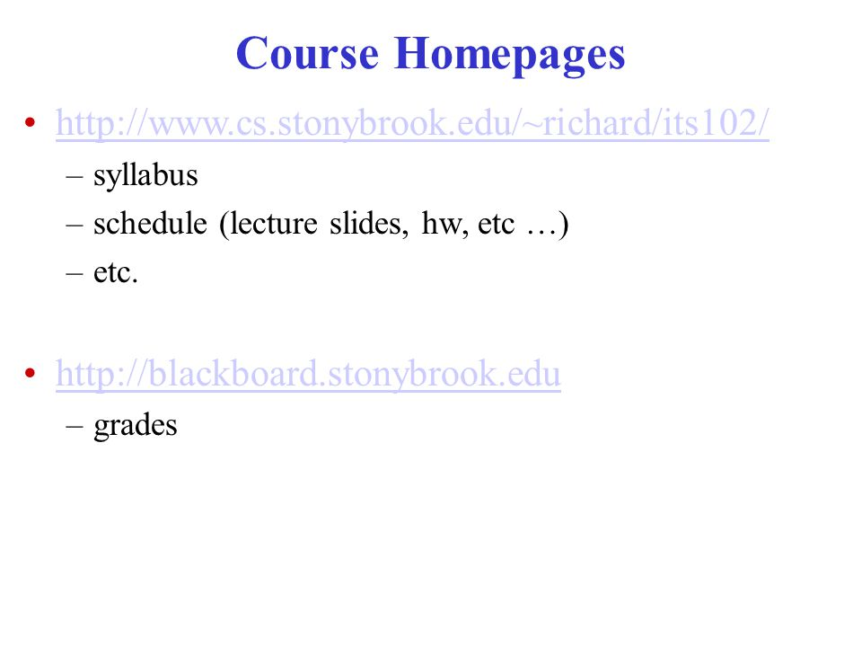 Course Homepages http://www.cs.stonybrook.edu/~richard/its102/ –syllabus –schedule (lecture slides, hw, etc …) –etc.
