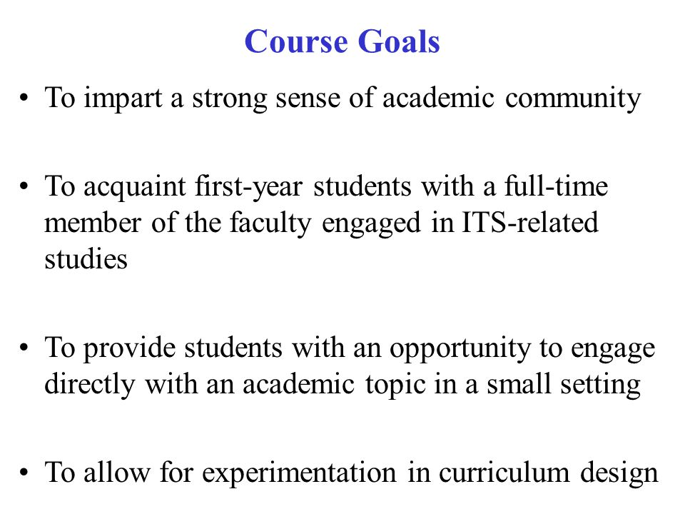 Course Goals To impart a strong sense of academic community To acquaint first-year students with a full-time member of the faculty engaged in ITS-related studies To provide students with an opportunity to engage directly with an academic topic in a small setting To allow for experimentation in curriculum design