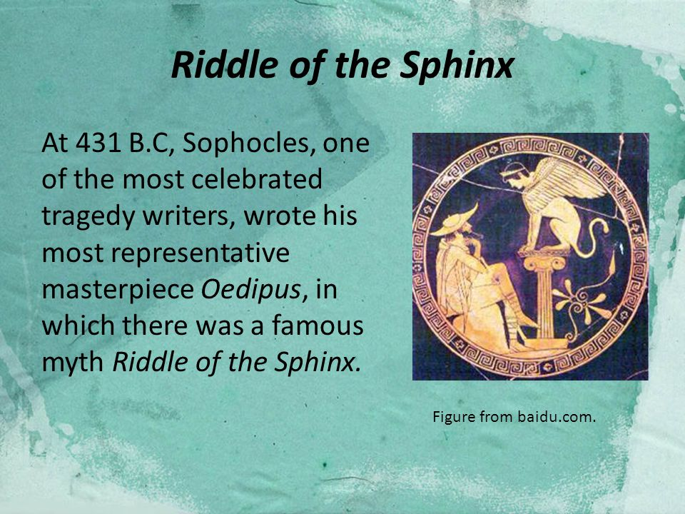 Riddle of the Sphinx At 431 B.C, Sophocles, one of the most celebrated tragedy writers, wrote his most representative masterpiece Oedipus, in which there was a famous myth Riddle of the Sphinx.
