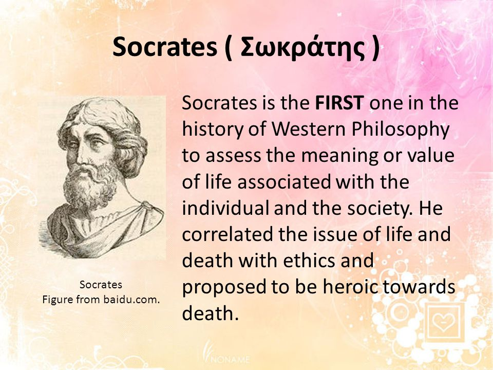 Socrates ( Σωκράτης ) Socrates is the FIRST one in the history of Western Philosophy to assess the meaning or value of life associated with the individual and the society.