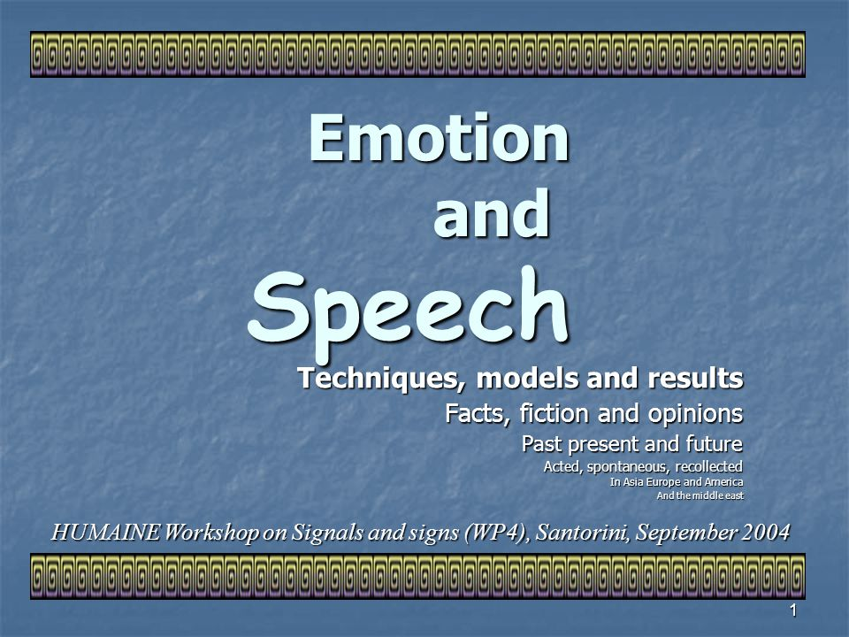 1 Emotion and Speech Techniques, models and results Facts, fiction and opinions Past present and future Acted, spontaneous, recollected In Asia Europe and America And the middle east HUMAINE Workshop on Signals and signs (WP4), Santorini, September 2004