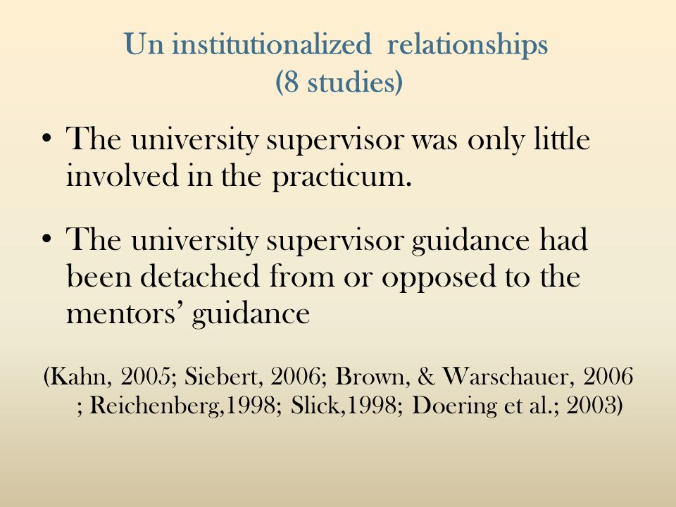 Un institutionalized relationships (8 studies) The university supervisor was only little involved in the practicum. The university supervisor guidance