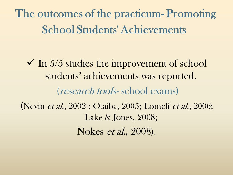 The outcomes of the practicum- Promoting School Students Achievements In 5/5 studies the improvement of school students' achievements was reported.