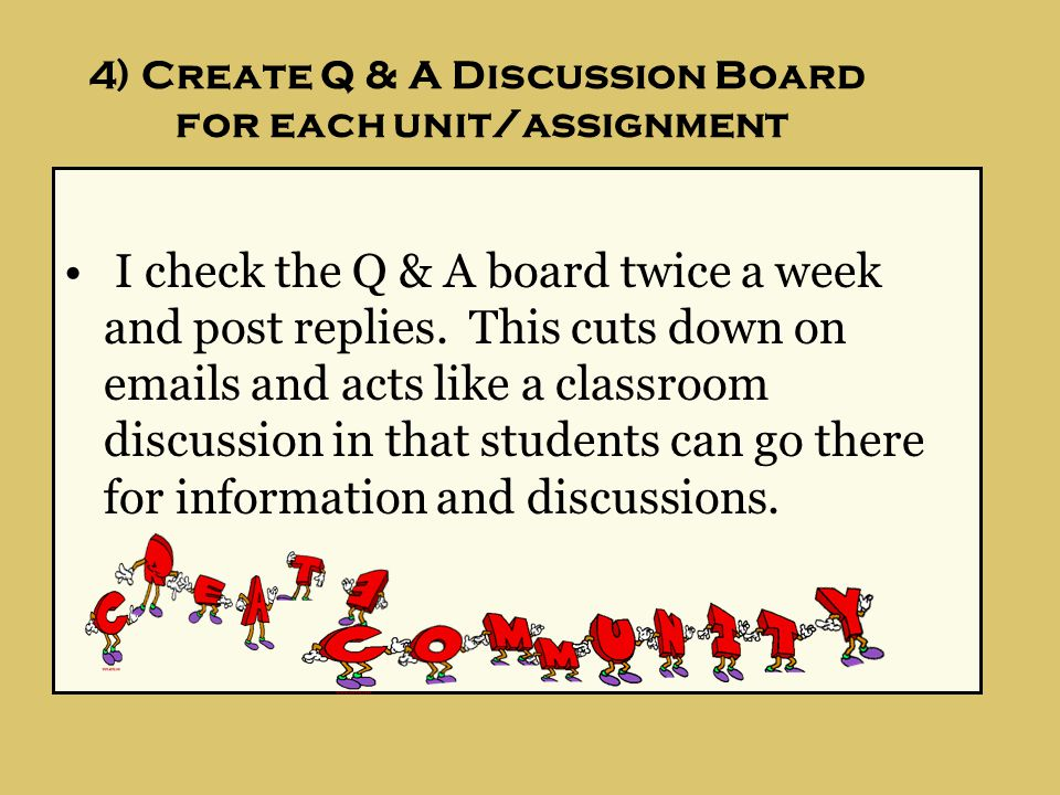4) Create Q & A Discussion Board for each unit/assignment I check the Q & A board twice a week and post replies.