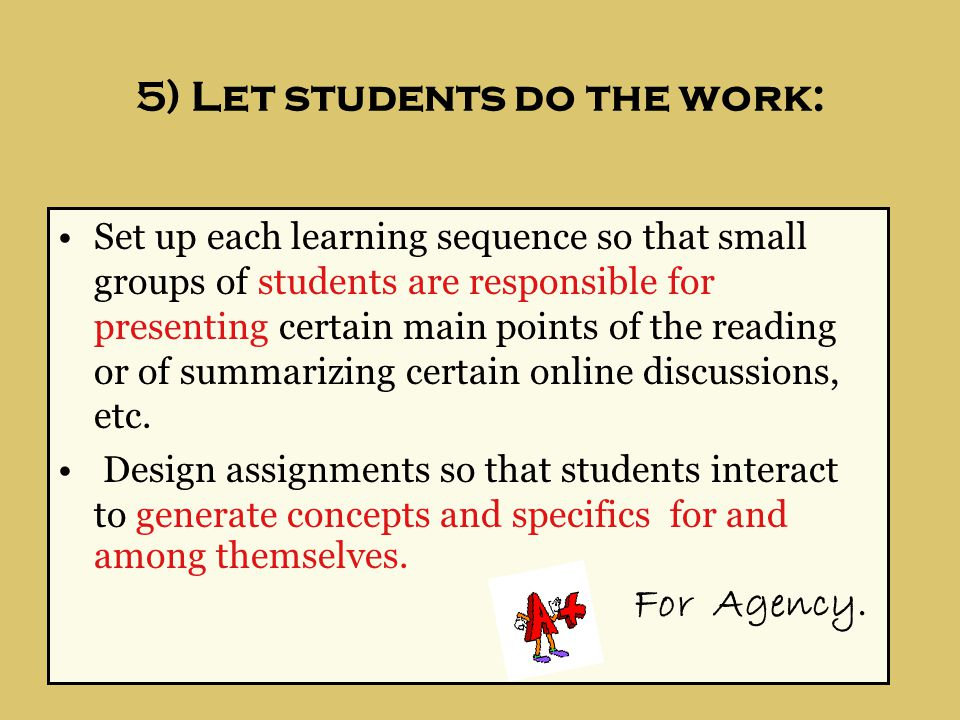5) Let students do the work: Set up each learning sequence so that small groups of students are responsible for presenting certain main points of the reading or of summarizing certain online discussions, etc.