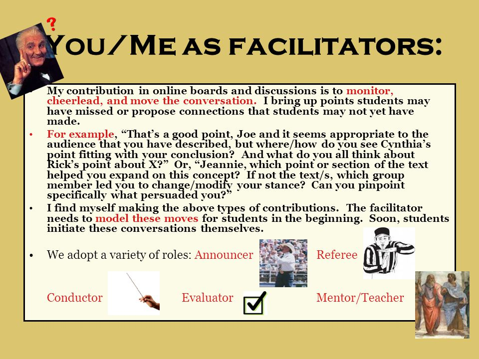 You/Me as facilitators: My contribution in online boards and discussions is to monitor, cheerlead, and move the conversation.
