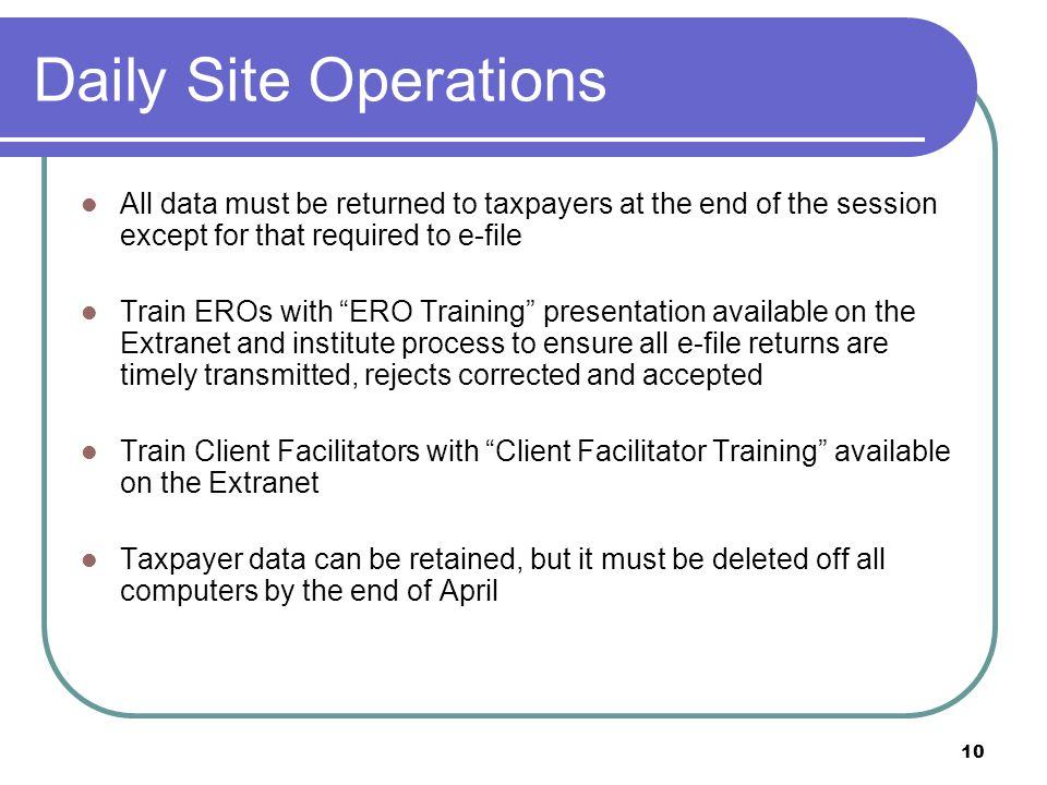 10 Daily Site Operations All data must be returned to taxpayers at the end of the session except for that required to e-file Train EROs with ERO Training presentation available on the Extranet and institute process to ensure all e-file returns are timely transmitted, rejects corrected and accepted Train Client Facilitators with Client Facilitator Training available on the Extranet Taxpayer data can be retained, but it must be deleted off all computers by the end of April