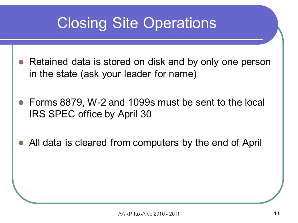 AARP Tax-Aide 2010 - 2011 11 Closing Site Operations Retained data is stored on disk and by only one person in the state (ask your leader for name) Forms 8879, W-2 and 1099s must be sent to the local IRS SPEC office by April 30 All data is cleared from computers by the end of April