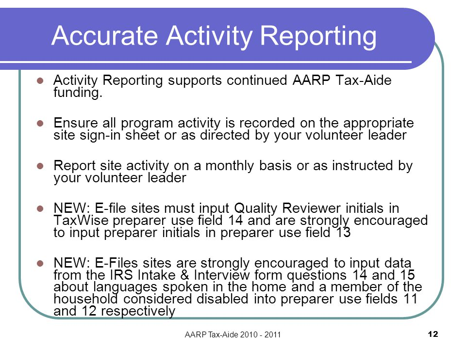 AARP Tax-Aide 2010 - 2011 12 Accurate Activity Reporting Activity Reporting supports continued AARP Tax-Aide funding.