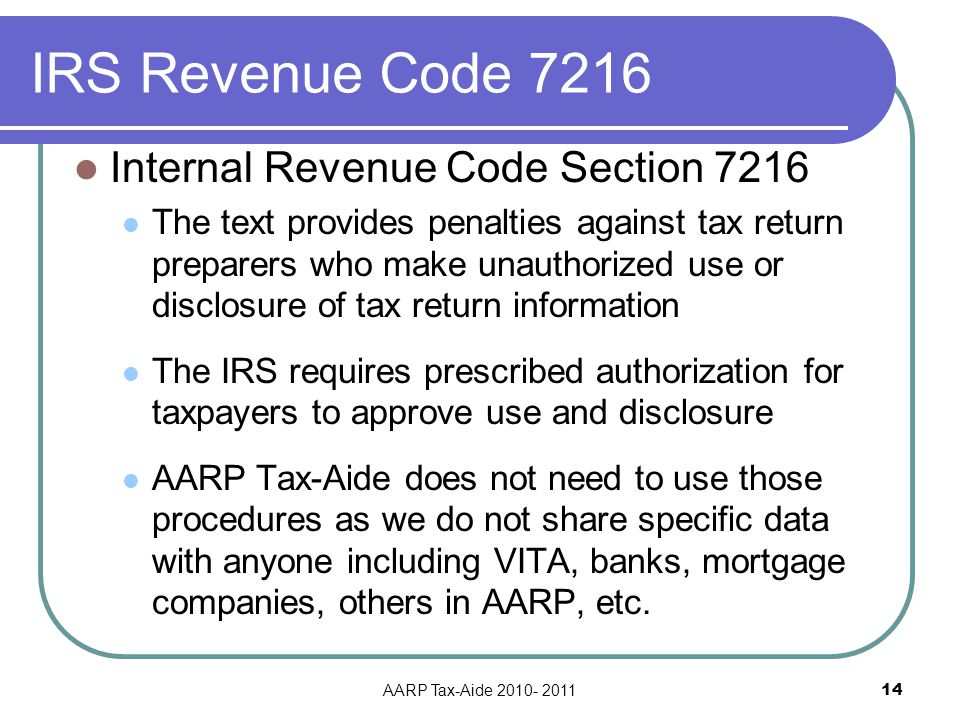 IRS Revenue Code 7216 Internal Revenue Code Section 7216 The text provides penalties against tax return preparers who make unauthorized use or disclosure of tax return information The IRS requires prescribed authorization for taxpayers to approve use and disclosure AARP Tax-Aide does not need to use those procedures as we do not share specific data with anyone including VITA, banks, mortgage companies, others in AARP, etc.